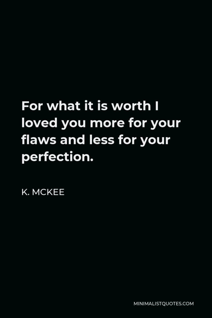 K. Mckee Quote - For what it is worth I loved you more for your flaws and less for your perfection.