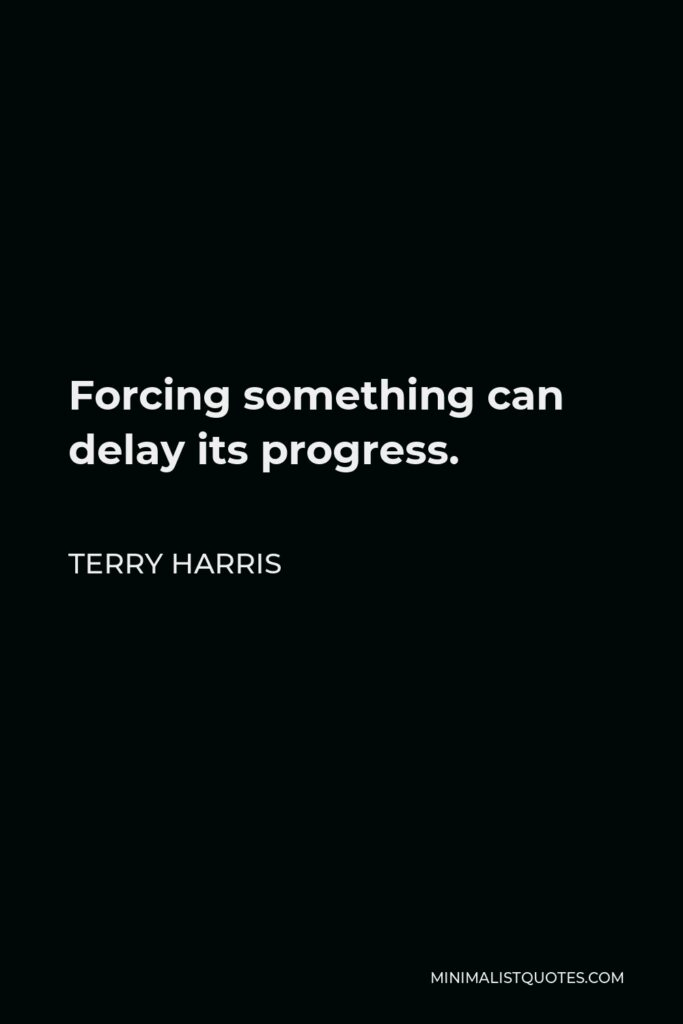 Terry Harris Quote - Forcing something can delay its progress.