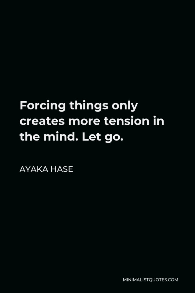 Ayaka Hase Quote - Forcing things only creates more tension in the mind. Let go.