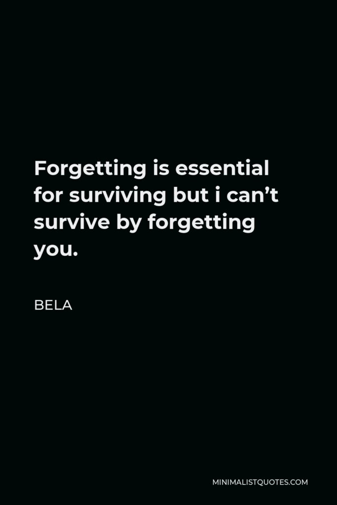 Bela Quote - Forgetting is essential for surviving but i can't survive by forgetting you.