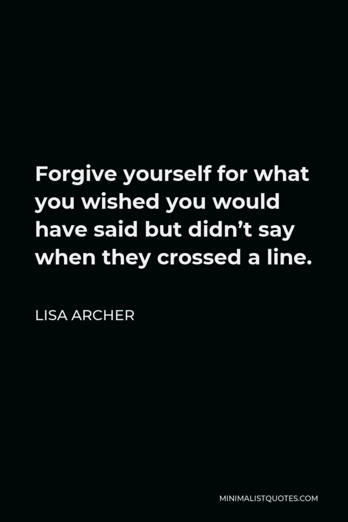 Lisa Archer Quote - Forgive yourself for what you wished you would have said but didn't say when they crosseda line.