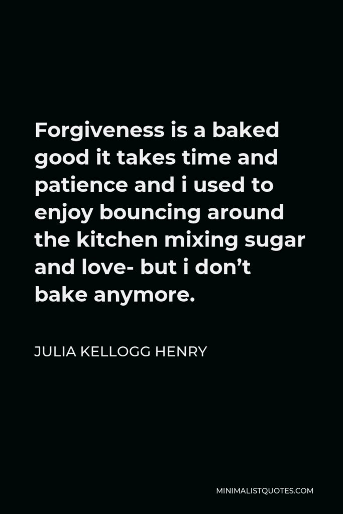 Julia Kellogg Henry Quote - Forgiveness is a baked good it takes time and patience and i used to enjoy bouncing around the kitchen mixing sugar and love- but i don't bake anymore.