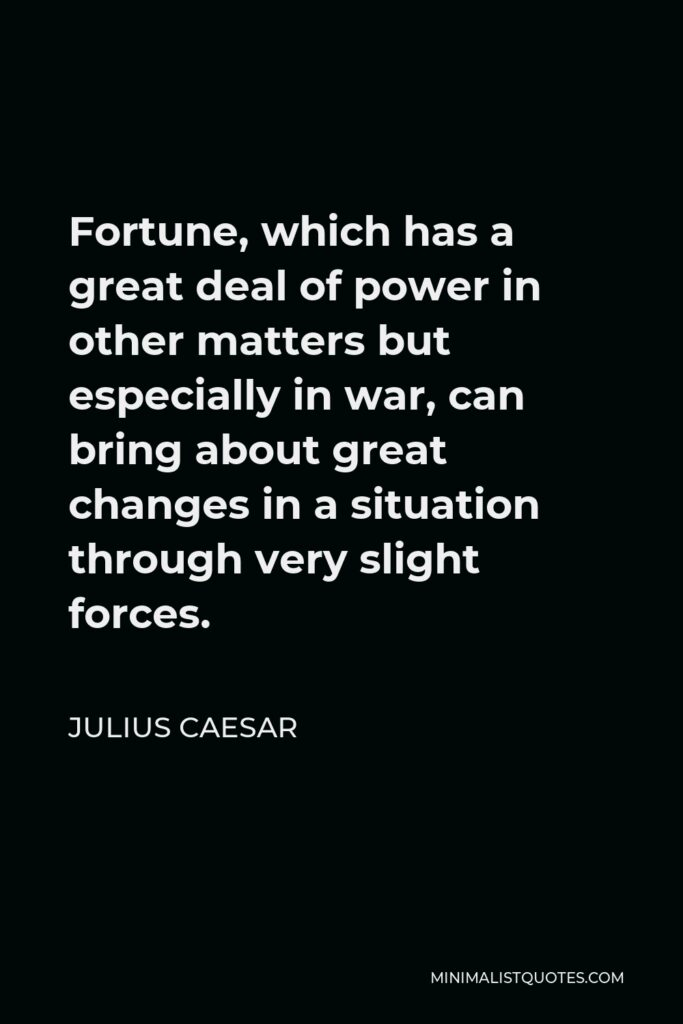 Julius Caesar Quote - Fortune, which has a great deal of power in other matters but especially in war, can bring about great changes in a situation through very slight forces.
