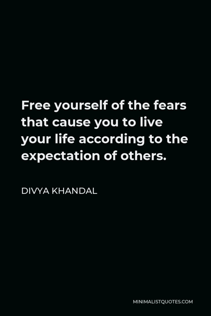 Divya khandal Quote - Free yourself of the fears that cause you to live your life according to the expectation of others.