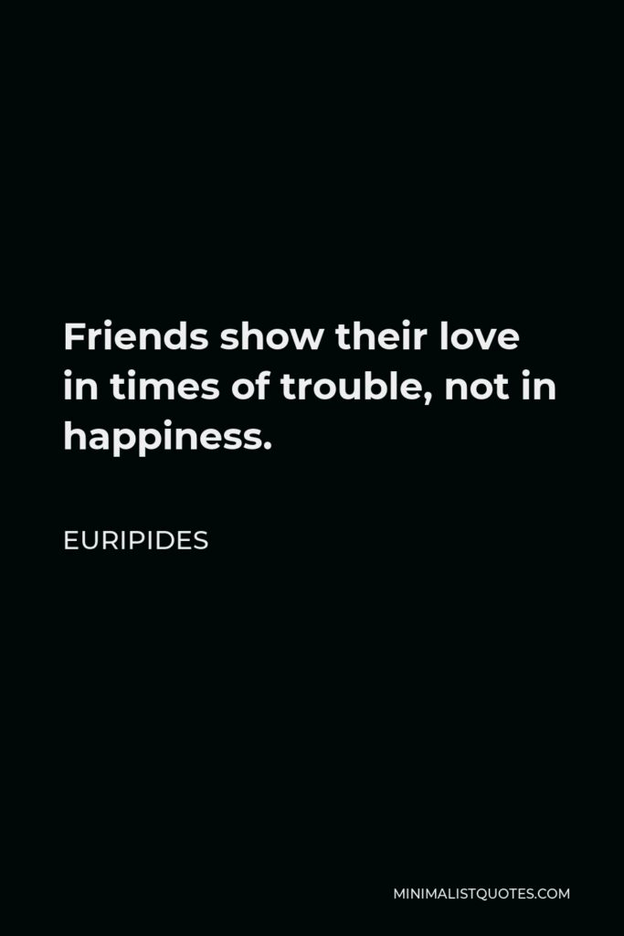 Euripides Quote - Friends show their love in times of trouble, not in happiness.