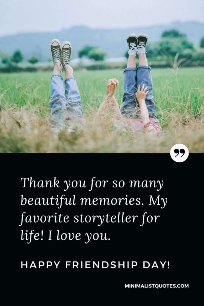 Friendship Day Quote, Wish & Message With Image: Thank you for so many beautiful memories. My favorite storyteller for life! I love you. Happy Friendship Day!