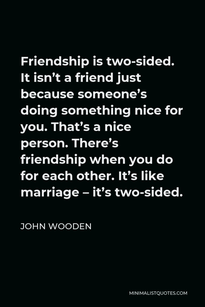 John Wooden Quote - Friendship is two-sided. It isn't a friend just because someone's doing something nice for you. That's a nice person. There's friendship when you do for each other. It's like marriage – it's two-sided.