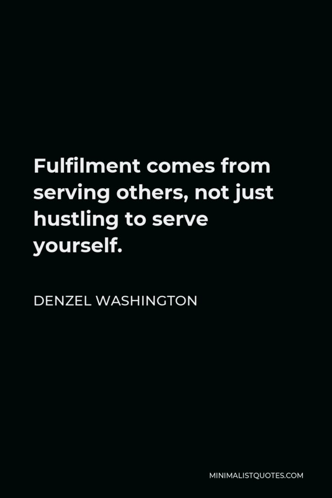 Denzel Washington Quote - Fulfilment comes from serving others, not just hustling to serve yourself.