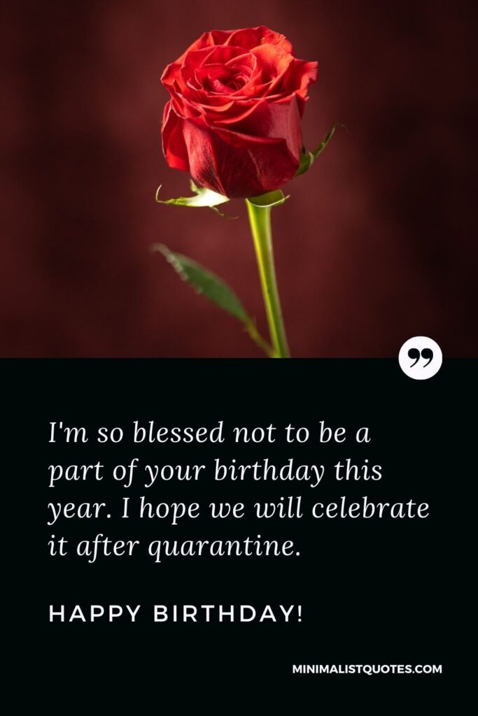 Funny Quarantine Birthday Quote, Wish & Message With Image: I'm so blessed not to be a part of your birthday this year. I hope we will celebrate it after quarantine. Happy Birthday!