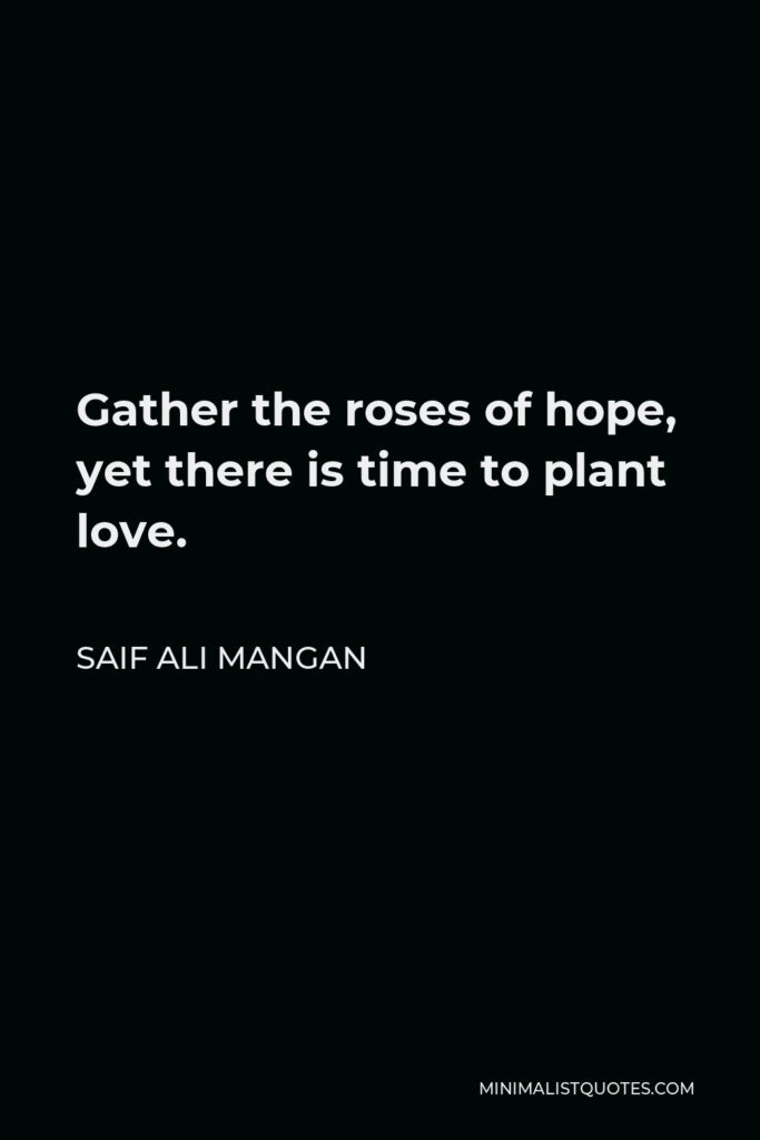 Saif Ali Mangan Quote - Gather the roses of hope, yet there is time to plant love.