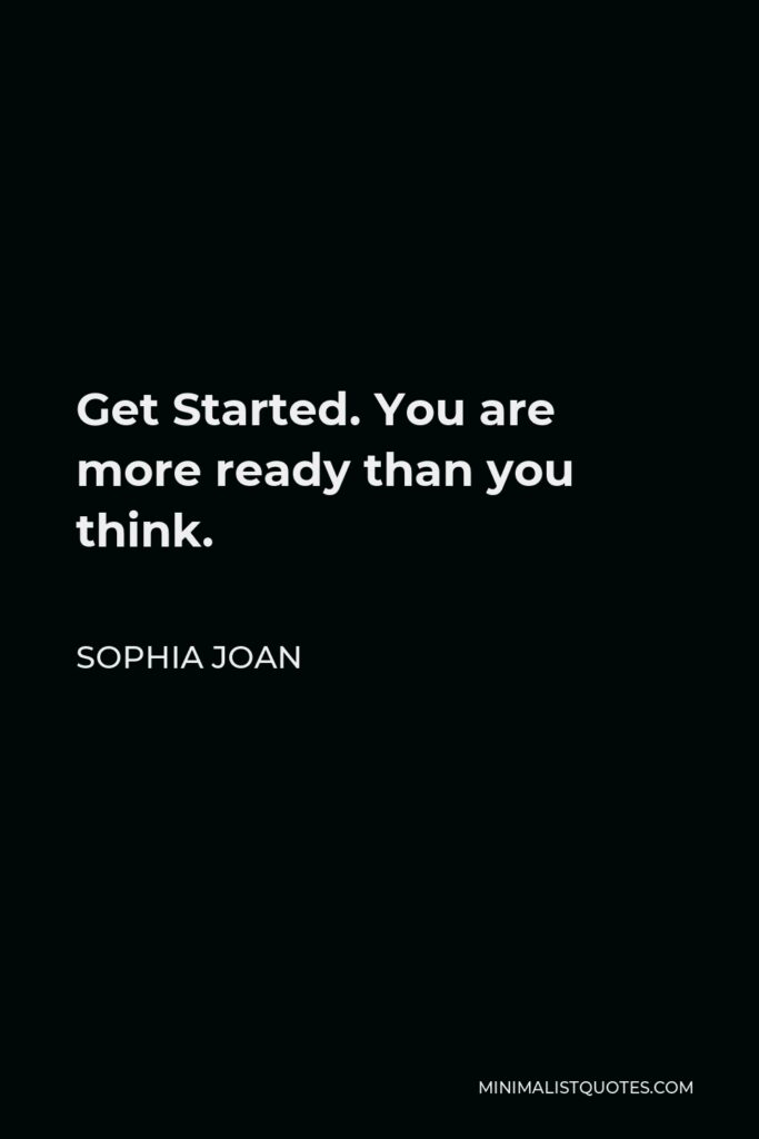 Sophia Joan Quote - Get Started. You are more ready than you think.