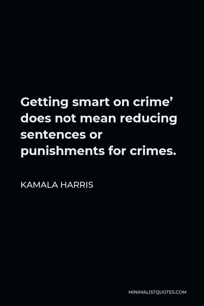 Kamala Harris Quote - Getting smart on crime' does not mean reducing sentences or punishments for crimes.
