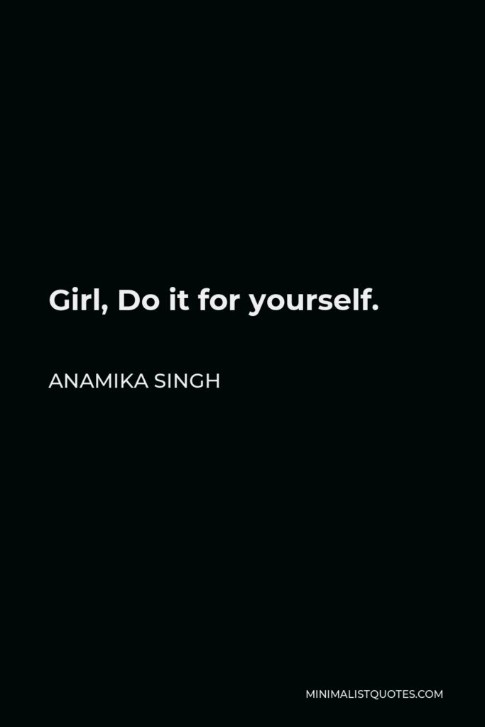 Anamika Singh Quote - Girl, Do it for yourself.