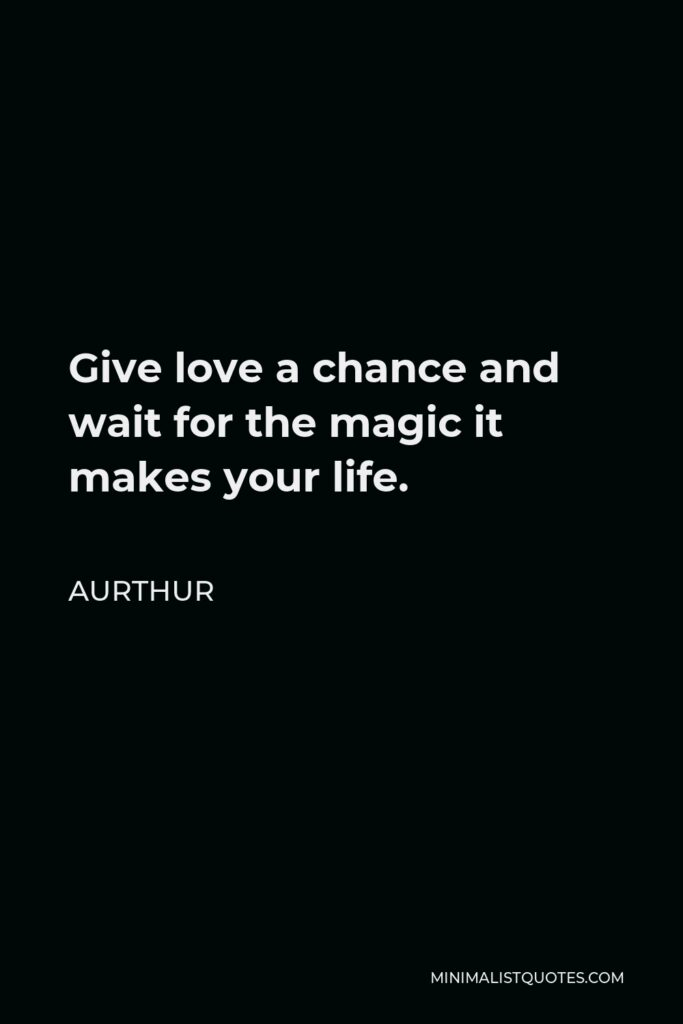Aurthur Quote - Give love a chance and wait for the magic it makes your life.