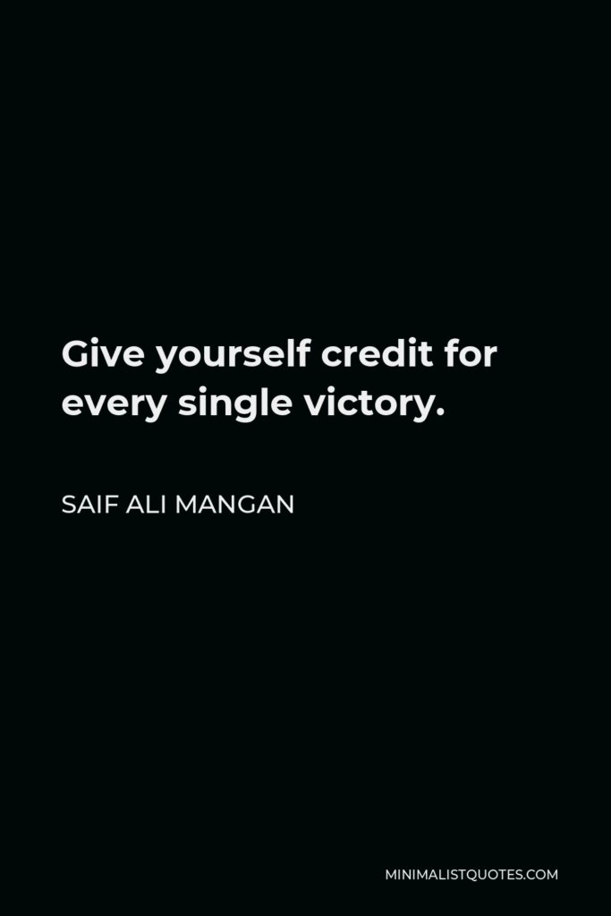 Saif Ali Mangan Quote - Give yourself credit for every single victory.