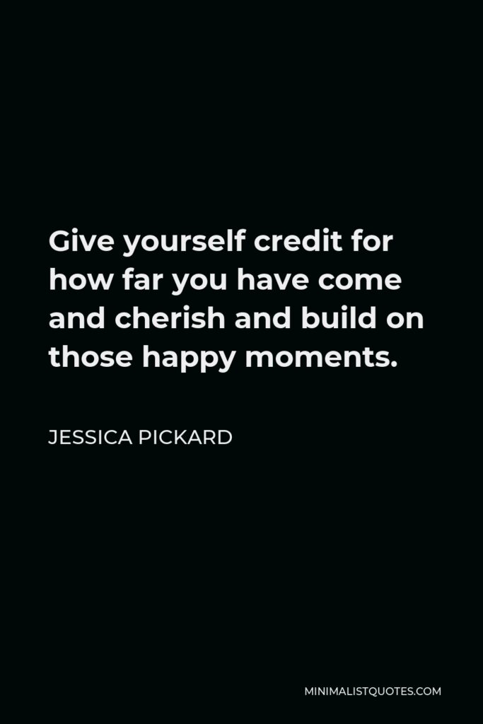Jessica Pickard Quote - Give yourself credit for how far you have come and cherish and build on those happy moments.