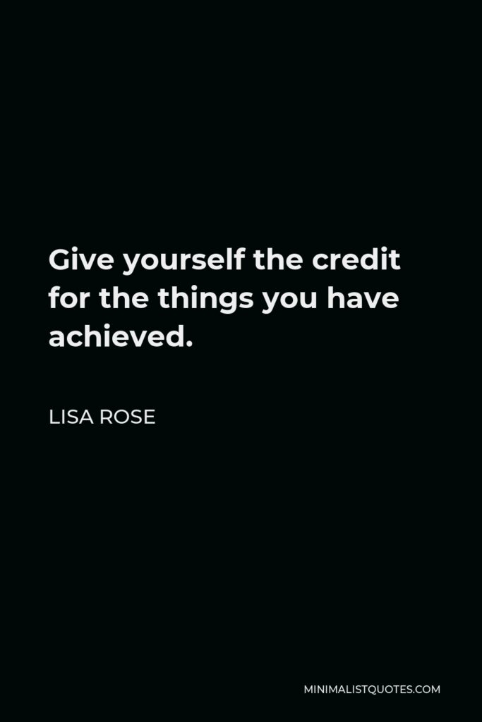 Lisa Rose Quote - Give yourself the credit for the things you have achieved.
