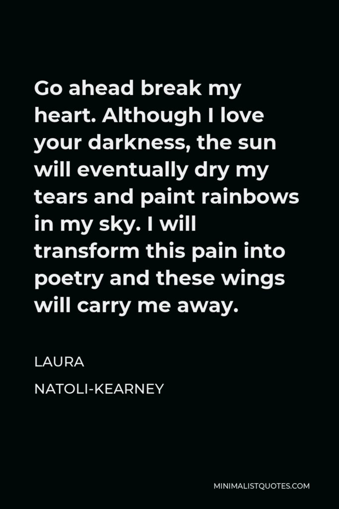 Laura Natoli-Kearney Quote - Go ahead break my heart. Although I love your darkness, the sun will eventually dry my tears and paint rainbows in my sky. I will transform this pain into poetry and these wings will carry me away.