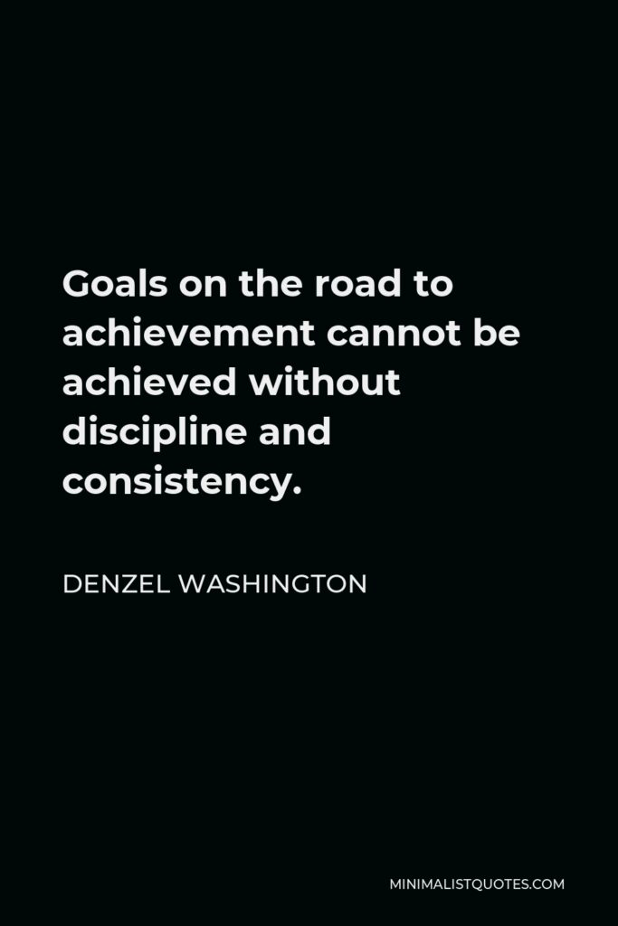 Denzel Washington Quote - Goals on the road to achievement cannot be achieved without discipline and consistency.