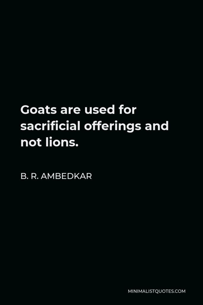 B. R. Ambedkar Quote - Goats are used for sacrificial offerings and not lions.