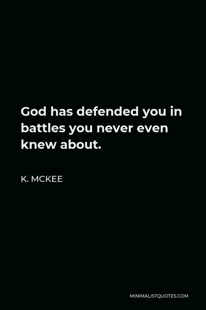 K. Mckee Quote - God has defended you in battles you never even knew about.