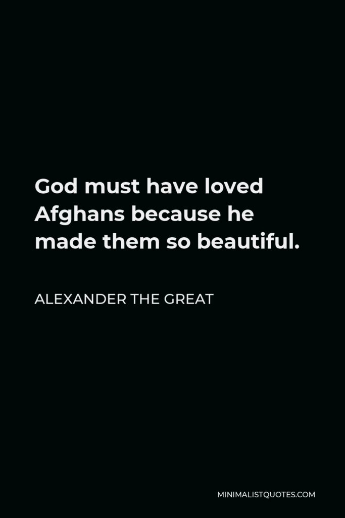 Alexander The Great Quote - God must have loved Afghans because he made them so beautiful.