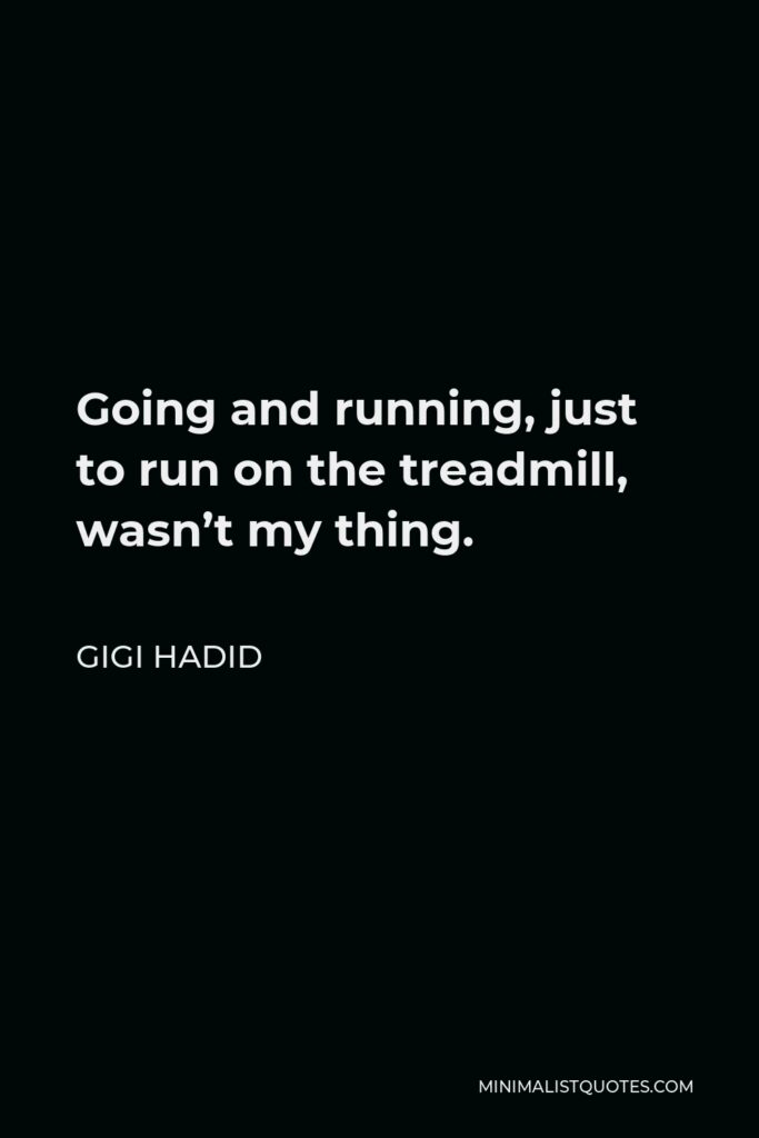 Gigi Hadid Quote - Going and running, just to run on the treadmill, wasn't my thing.