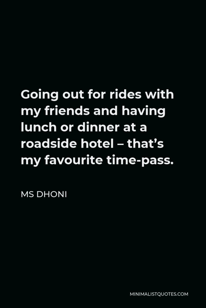 MS Dhoni Quote - Going out for rides with my friends and having lunch or dinner at a roadside hotel – that's my favourite time-pass.