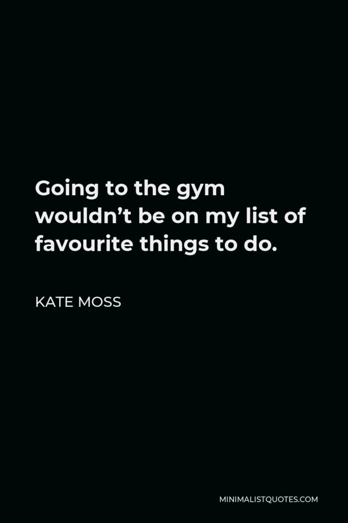 Kate Moss Quote - Going to the gym wouldn't be on my list of favourite things to do.
