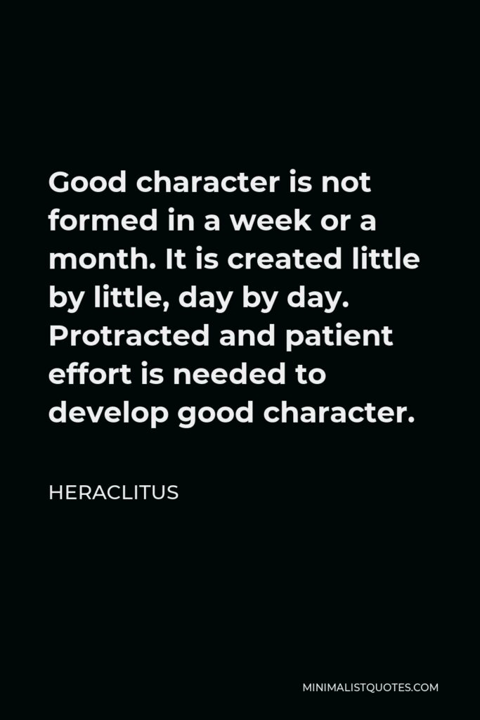 Heraclitus Quote - Good character is not formed in a week or a month. It is created little by little, day by day. Protracted and patient effort is needed to develop good character.