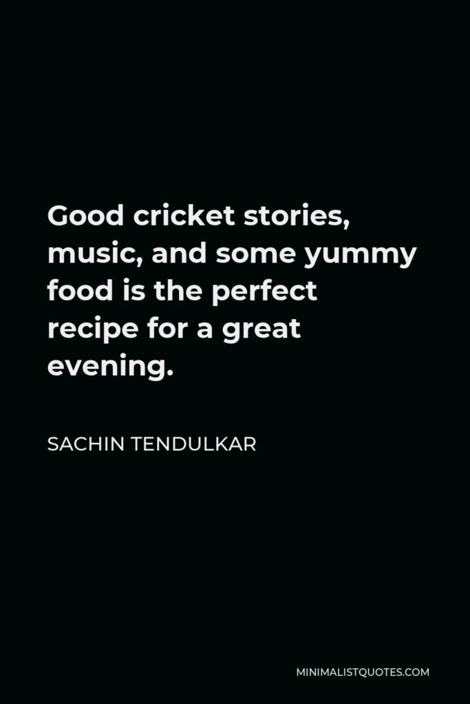 Sachin Tendulkar Quote - Good cricket stories, music, and some yummy food is the perfect recipe for a great evening.