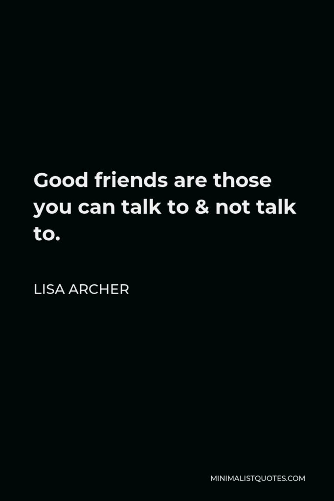 Lisa Archer Quote - Good friends are those you can talk to & not talk to.