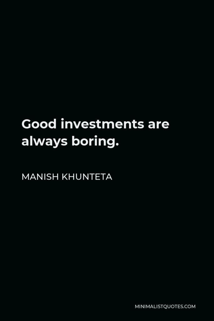 Manish Khunteta Quote - Good investments are always boring.