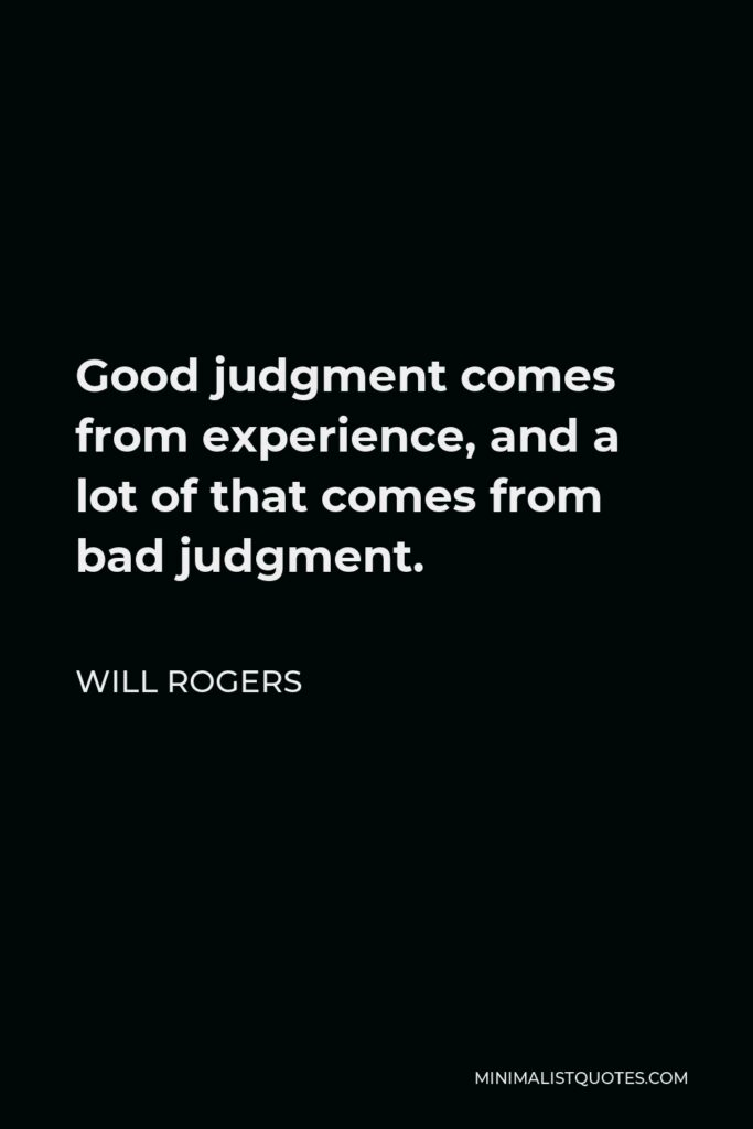 Will Rogers Quote - Good judgment comes from experience, and a lot of that comes from bad judgment.
