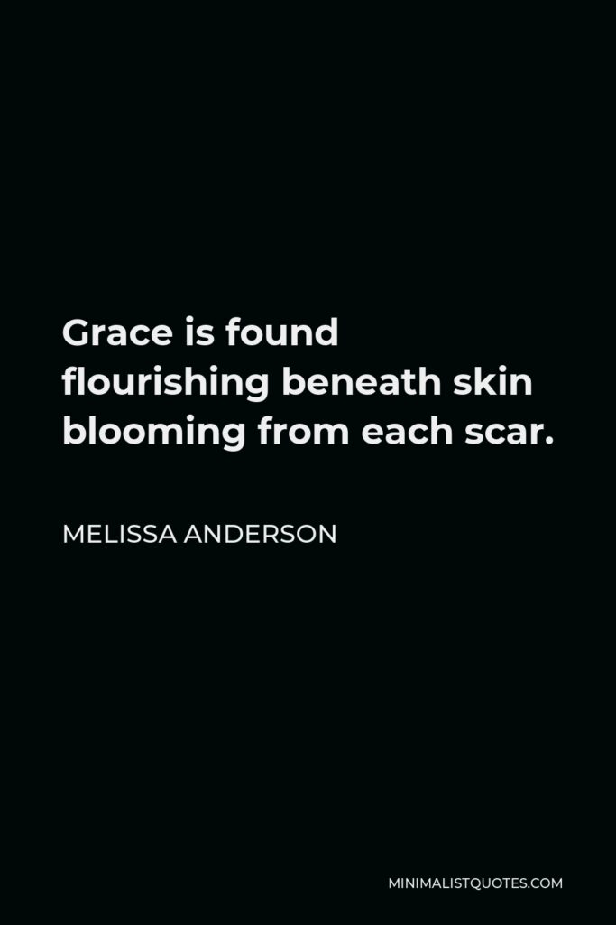 Melissa Anderson Quote - Grace is found flourishing beneath skin blooming from each scar.