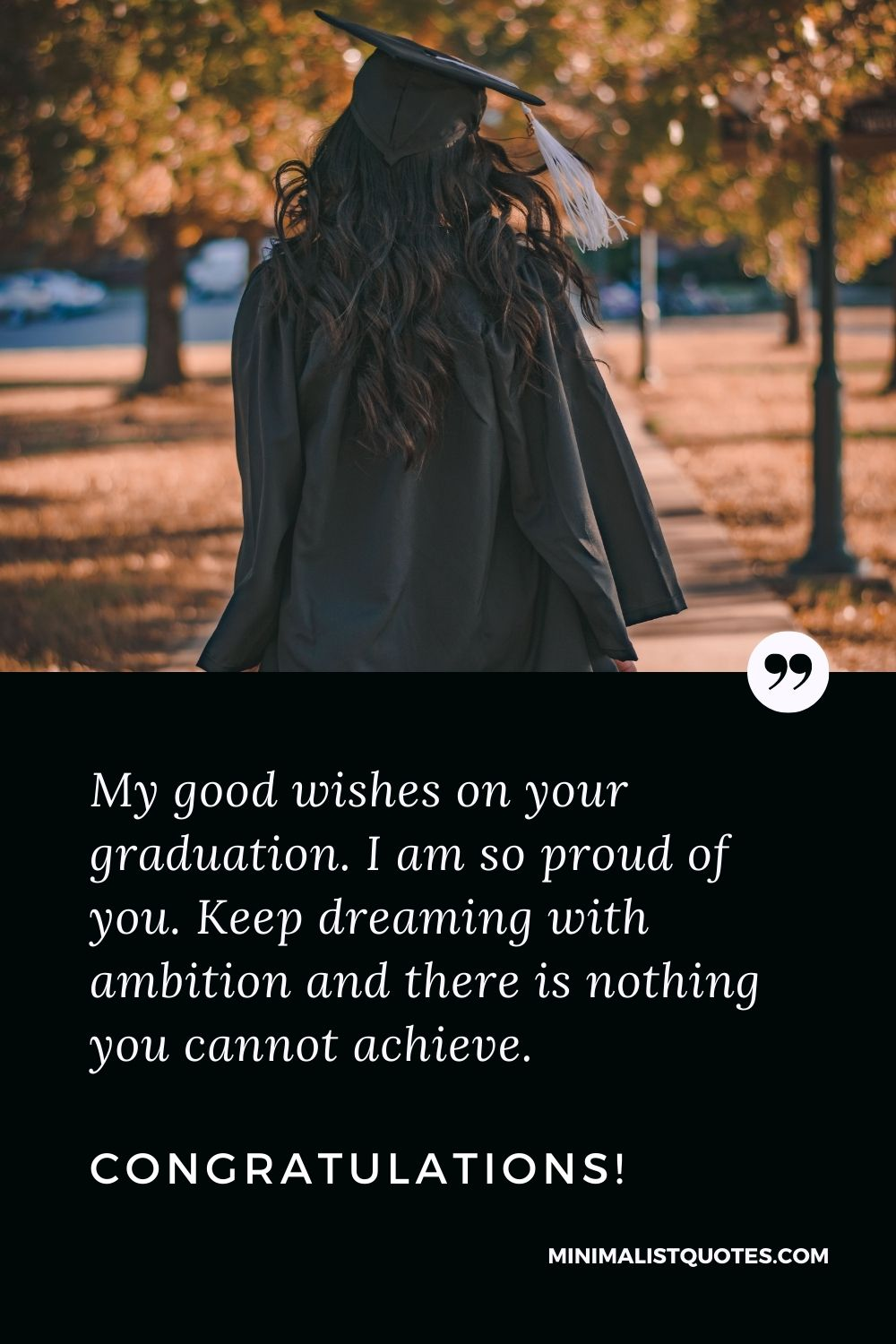 Graduation Quote, Wish & Message With Image: My good wishes on your graduation. I am so proud of you. Keep dreaming with ambition and there is nothing you cannot achieve. Congratulations!