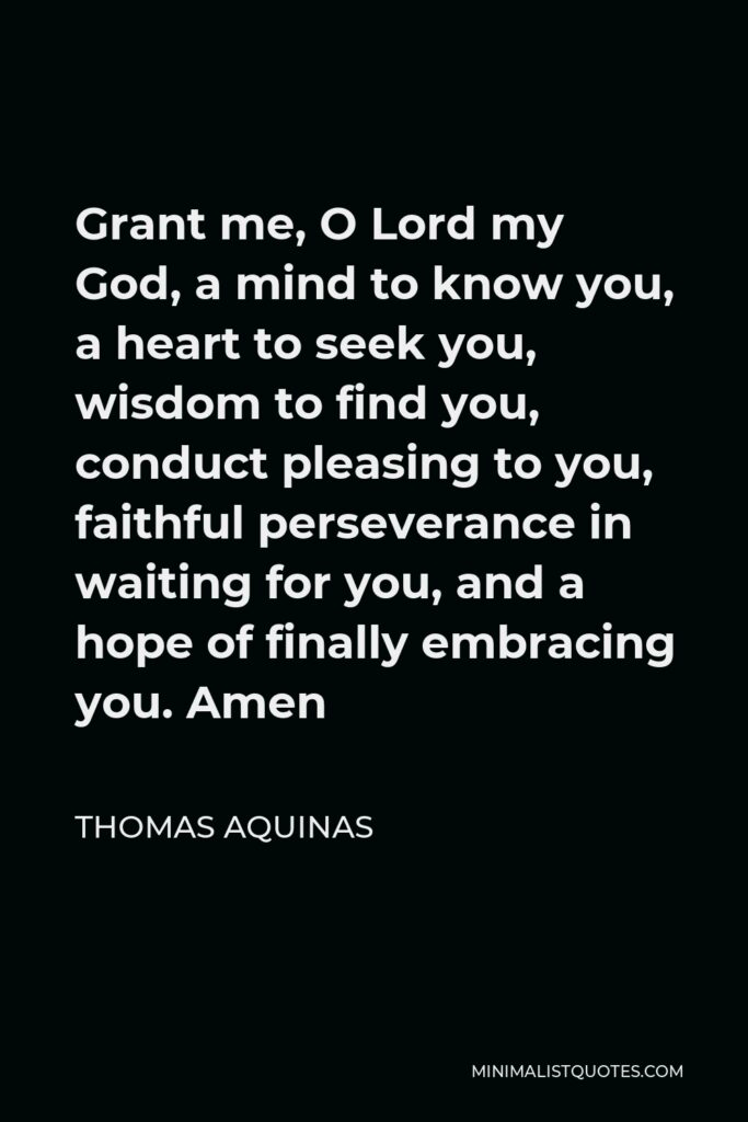 Thomas Aquinas Quote - Grant me, O Lord my God, a mind to know you, a heart to seek you, wisdom to find you, conduct pleasing to you, faithful perseverance in waiting for you, and a hope of finally embracing you. Amen