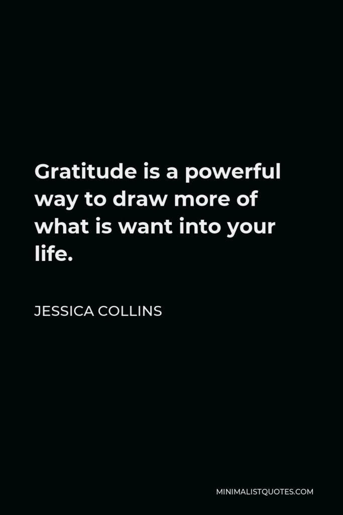 Jessica Collins Quote - Gratitude is a powerful way to draw more of what is want into your life.
