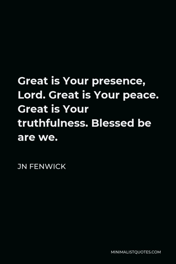 JN Fenwick Quote - Great is Your presence, Lord. Great is Your peace. Great is Your truthfulness. Blessed be are we.