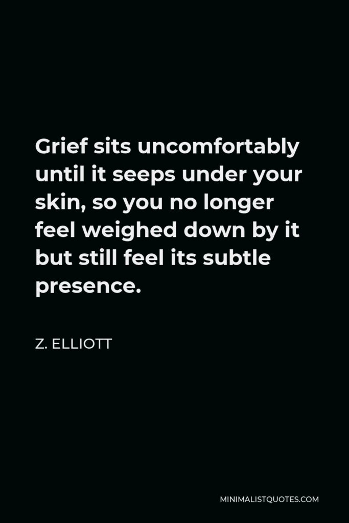 Z. Elliott Quote - Grief sits uncomfortably until it seeps under your skin, so you no longer feel weighed down by it but still feel its subtle presence.