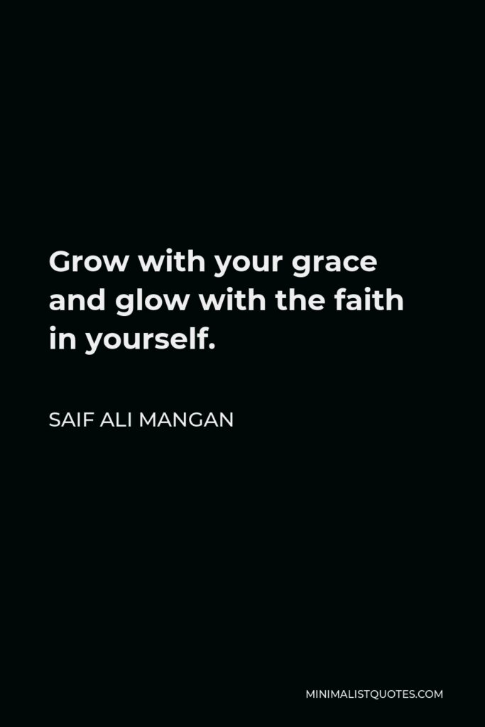 Saif Ali Mangan Quote - Grow with your grace and glow with the faith in yourself.