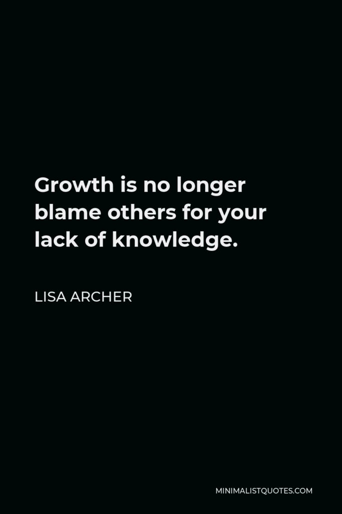 Lisa Archer Quote - Growth is no longer blame others for your lack of knowledge.