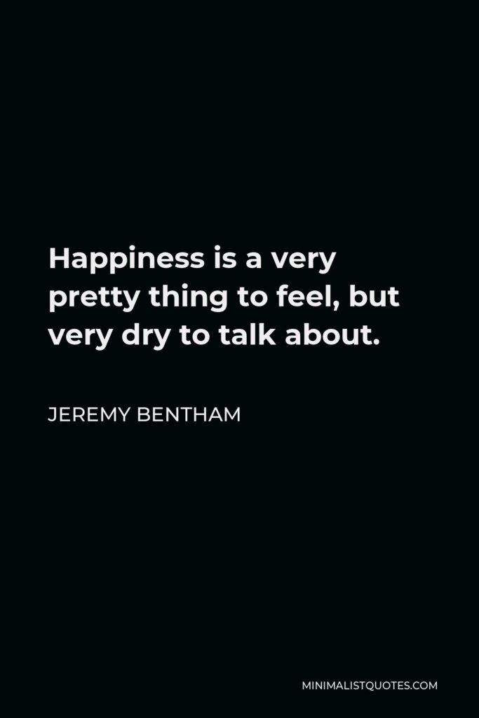 Jeremy Bentham Quote - Happiness is a very pretty thing to feel, but very dry to talk about.