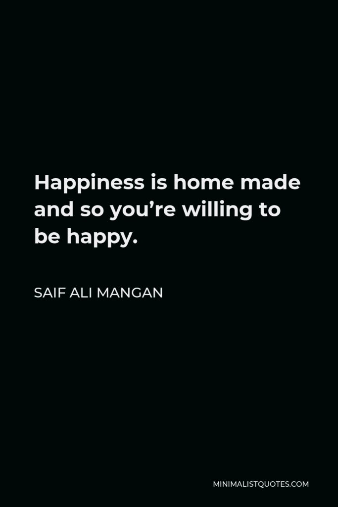 Saif Ali Mangan Quote - Happiness is home made and so you're willing to be happy.