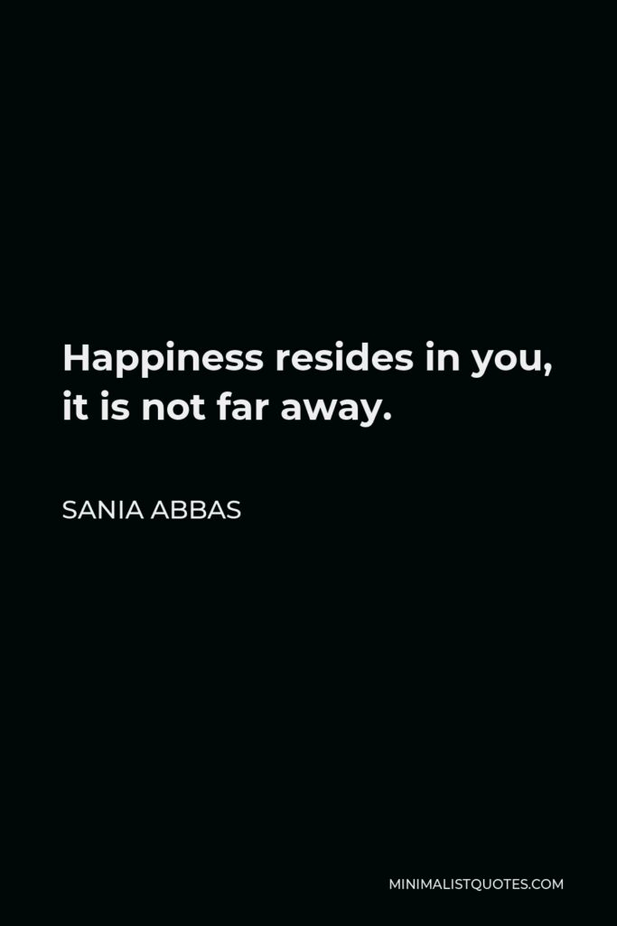 Sania Abbas Quote - Happiness resides in you, it is not far away.