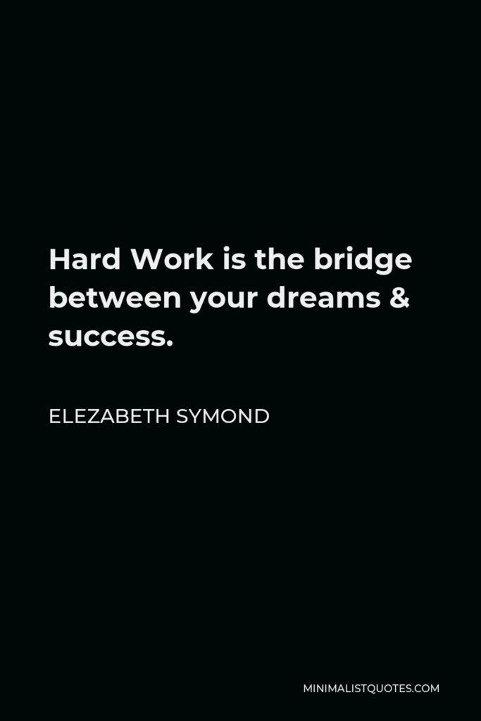 Elezabeth Symond Quote - Hard Work is the bridge between your dreams & success.
