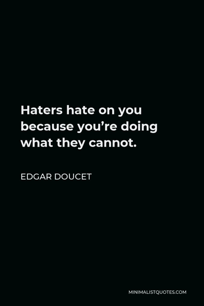 Edgar Doucet Quote - Haters hate on you because you're doing what they cannot.
