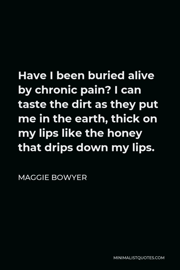 Maggie Bowyer Quote - Have I been buried alive by chronic pain? I can taste the dirt as they put me in the earth, thick on my lips like the honey that drips down my lips.