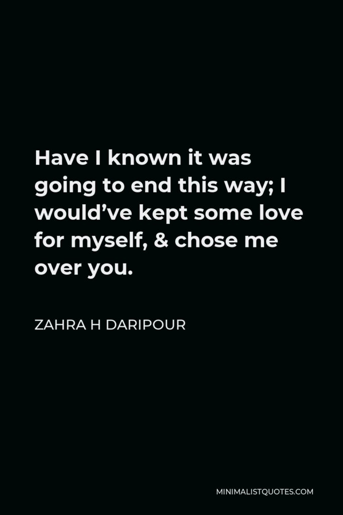 Zahra H Daripour Quote - Have I known it was going to end this way; I would've kept some love for myself, & chose me over you.