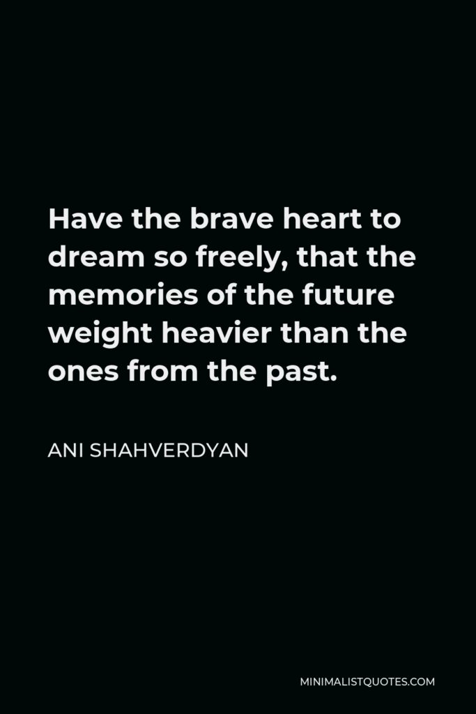Ani Shahverdyan Quote - Have the brave heart to dream so freely, that the memories of the future weight heavier than the ones from the past.